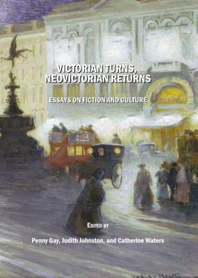Victorian Turns, Neovictorian Returns: Essays on Fiction and Culture - Gay, Penny (Editor), and Johnston, Judith (Editor), and Waters, Catherine (Editor)