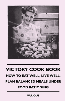 Victory Cook Book - How to Eat Well, Live Well, Plan Balanced Meals Under Food Rationing - Various