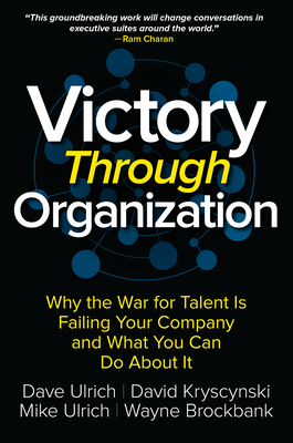 Victory Through Organization: Why the War for Talent is Failing Your Company and What You Can Do About It - Ulrich, Dave, and Kryscynski, David, and Brockbank, Wayne