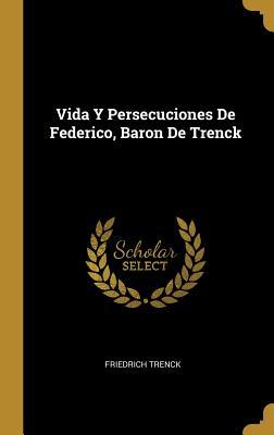 Vida Y Persecuciones de Federico, Baron de Trenck - Trenck, Friedrich