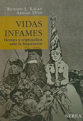 Vidas Infames: Herejes y Criptojudios Ante La Inquisicion - Kagan, Richard L, Professor, and Dyer, Abigail