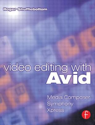 Video Editing with Avid: Media Composer, Avid Xpress and Symphony - Shufflebottom, Roger