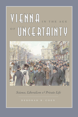 Vienna in the Age of Uncertainty: Science, Liberalism, and Private Life - Coen, Deborah R