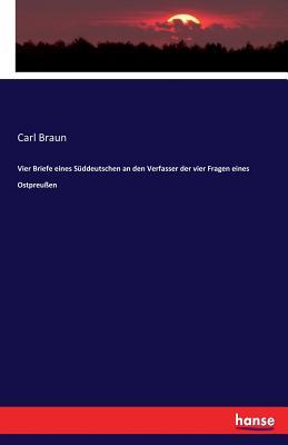 Vier Briefe Eines S?ddeutschen an Den Verfasser Der Vier Fragen Eines Ostpreu?en - Braun, Carl