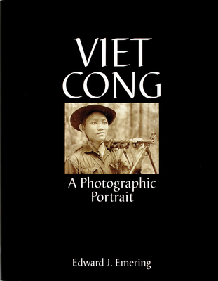 Viet Cong: A Photographic Portrait - Emering, Edward J