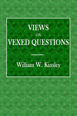 Views on Vexed Questions - Kinsley, William W