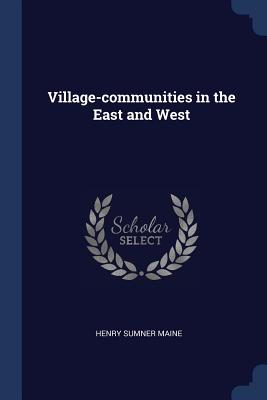 Village-Communities in the East and West - Maine, Henry James Sumner, Sir
