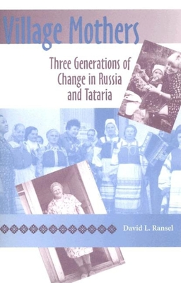 Village Mothers: Three Generations of Change in Russia and Tataria - Ransel, David L