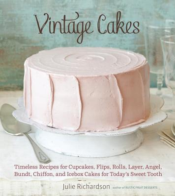 Vintage Cakes: Timeless Recipes for Cupcakes, Flips, Rolls, Layer, Angel, Bundt, Chiffon, and Icebox Cakes for Today's Sweet Tooth - Richardson, Julie, and Kunkel, Erin (Photographer)