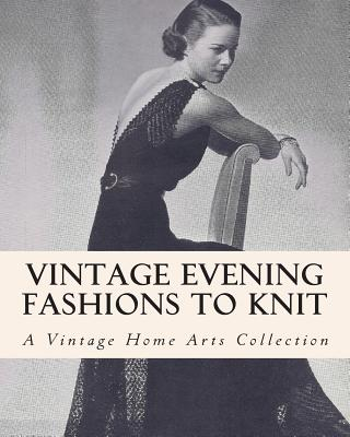 Vintage Evening Fashions to Knit: A Collection of 30 Vintage Knitting Patterns from the 30s, 40s & 50s - Vintage Home Arts Collection, A