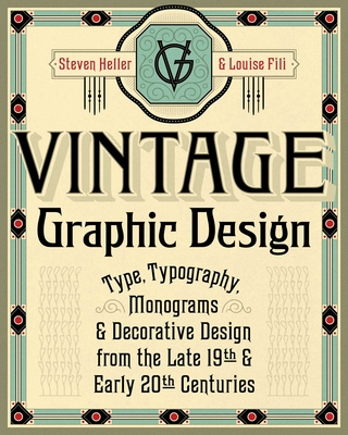 Vintage Graphic Design: Type, Typography, Monograms & Decorative Design from the Late 19th & Early 20th Centuries - Heller, Steven, and Fili, Louise