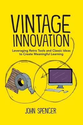 Vintage Innovation: Leveraging Retro Tools and Classic Ideas to Design Deeper Learning Experiences - Spencer, John