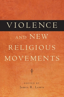 Violence and New Religious Movements - Lewis, James R (Editor)