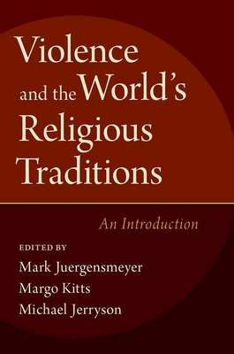 Violence and the World's Religious Traditions: An Introduction - Juergensmeyer, Mark (Editor), and Kitts, Margo (Editor), and Jerryson, Michael (Editor)