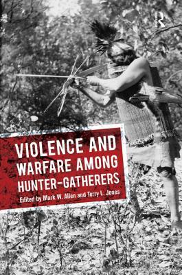 Violence and Warfare Among Hunter-Gatherers - Allen, Mark W (Editor), and Jones, Terry L (Editor)