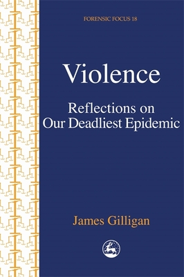 Violence: Reflections on Our Deadliest Epidemic - Gilligan, James