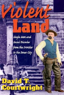 Violent Land: Single Men and Social Disorder from the Frontier to the Inner City - Courtwright, David T