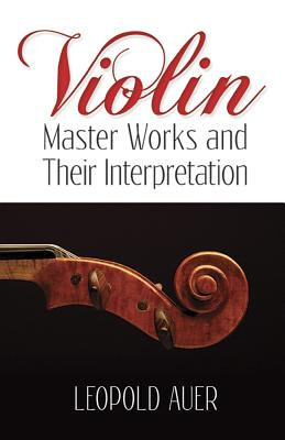 Violin Master Works & Their Interpretation - Auer, Leopold, and Martens, Frederick H (Foreword by)