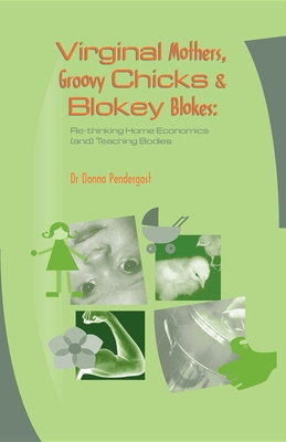 Virginal Mothers, Groovy Chicks & Blokey Blokes: Re-Thinking Home Economics (And) Teaching Bodies - Pendergast, Donna