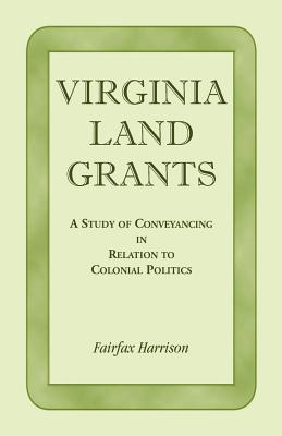 Virginia Land Grants: A Study of Conveyancing in Relation to Colonial Politics - Harrison, Fairfax