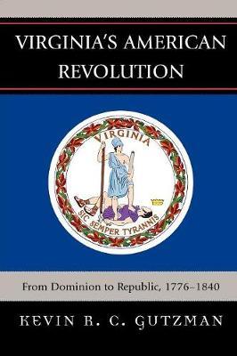 Virginia's American Revolution: From Dominion to Republic, 1776-1840 - Gutzman, Kevin R C