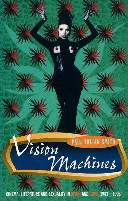 Vision Machines: Cinema, Literature and Sexuality in Spain and Cuba, 1983-1993 - Smith, Paul Julian