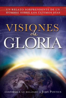 Visiones de Gloria: Un Relato Sorprendente de un Hombre Sobre los Ultimos Dias - Pontius, John
