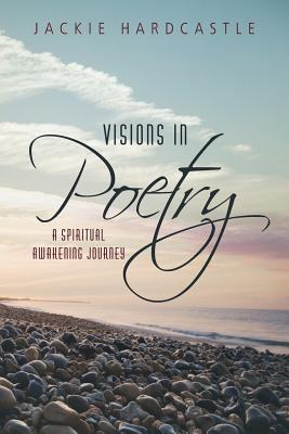 Visions in Poetry: A Spiritual Awakening Journey - Hardcastle, Jackie