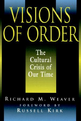 Visions of Order: The Cultural Crisis of Our Time - Weaver, Richard, and Smith, Ted J, III (Preface by), and Kirk, Russell (Foreword by)