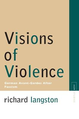 Visions of Violence: German Avant-Gardes After Fascism - Langston, Richard