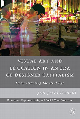 Visual Art and Education in an Era of Designer Capitalism: Deconstructing the Oral Eye - Jagodzinski, Jan