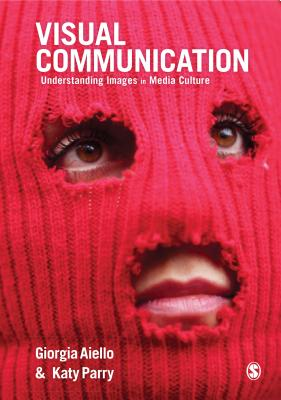 Visual Communication: Understanding Images in Media Culture - Aiello, Giorgia, and Parry, Katy