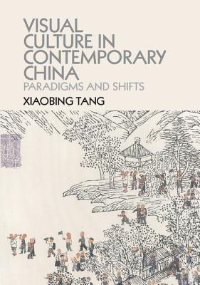 Visual Culture in Contemporary China: Paradigms and Shifts - Tang, Xiaobing