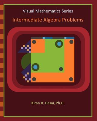 Visual Mathematics Series: Intermediate Algebra Problems - Desai Ph D, Kiran R