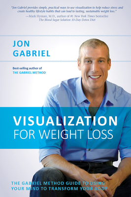 Visualization for Weight Loss: The Gabriel Method Guide to Using Your Mind to Transform Your Body - Gabriel, Jon