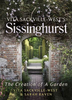Vita Sackville-West's Sissinghurst: The Creation of a Garden - Sackville-West, Vita, and Raven, Sarah