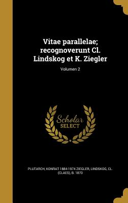 Vitae Parallelae; Recognoverunt CL. Lindskog Et K. Ziegler; Volumen 2 - Plutarch (Creator), and Ziegler, Konrat 1884-1974, and Lindskog, CL (Claes) B 1870 (Creator)