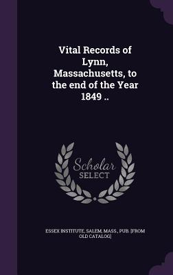 Vital Records of Lynn, Massachusetts, to the End of the Year 1849 .. - Essex Institute, Salem Mass (Creator)