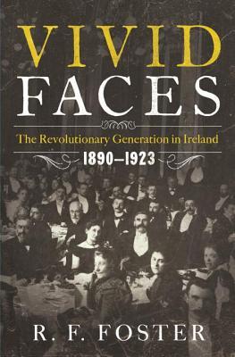 Vivid Faces - The Revolutionary Generation in Ireland, 1890-1923 - Foster, R. F.