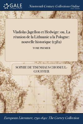 Vladislas Jagellon Et Hedwige: Ou, La Reunion de la Lithuanie a la Pologne: Nouvelle Historique (1382); Tome Second - Choiseul-Gouffier, Sophie De Tisenhaus