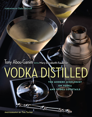 Vodka Distilled: The Modern Mixologist on Vodka and Vodka Cocktails - Abou-Ganim, Tony, and Faulkner, Mary Elizabeth, and Degroff, Dale (Foreword by)