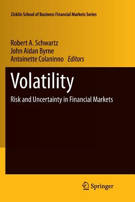 Volatility: Risk and Uncertainty in Financial Markets - Schwartz, Robert A. (Editor), and Byrne, John Aidan (Editor), and Colaninno, Antoinette (Editor)