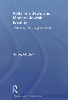 Voltaire's Jews and Modern Jewish Identity: Rethinking the Enlightenment - Mitchell, Harvey
