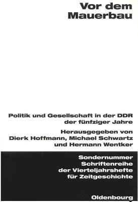 Vor dem Mauerbau : Politik und Gesellschaft in der DDR der fünfziger Jahre - Hoffmann, Dierk, and Schwartz, Michael, and Wentker, Hermann