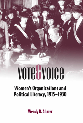 Vote and Voice: Women's Organizations and Political Literacy, 1915-1930 - Sharer, Wendy B