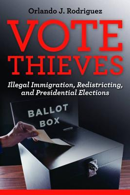 Vote Thieves: Illegal Immigration, Redistricting, and Presidential Elections - Rodriguez, Orlando J