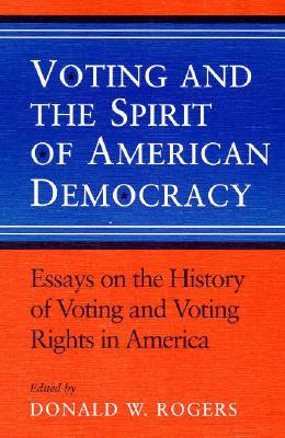Voting and the Spirit of American Democracy Essays on the History of Voting and Voting Rights in America - Rogers, Donald W (Editor)