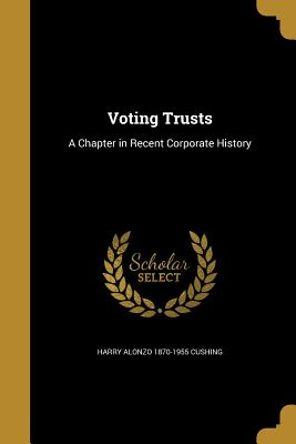 Voting Trusts: A Chapter in Recent Corporate History - Cushing, Harry Alonzo 1870-1955