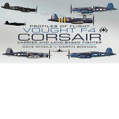 Vought F4 Corsair: Carrier and Land-based Fighter - Windle, Dave, and Bowman, Martin