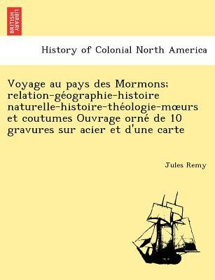 Voyage Au Pays Des Mormons; Relation-GE Ographie-Histoire Naturelle-Histoire-The Ologie-M Urs Et Coutumes Ouvrage Orne de 10 Gravures Sur Acier Et D'Une Carte - Remy, Jules